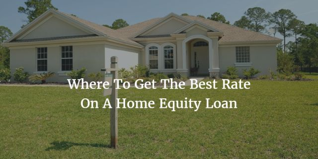 Where To Get The Best Rate On A Home Equity Loan
