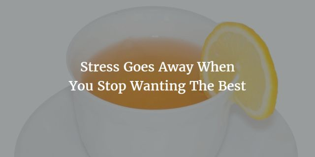 Stress Goes Away When You Stop Wanting The Best